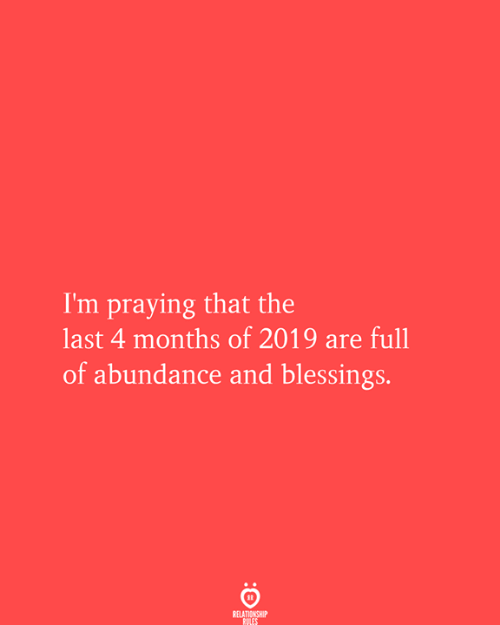 Blessings, Months, and Relationship: I'm praying that the  last 4 months of 2019 are full  of abundance and blessings.  RELATIONSHIP  RULES