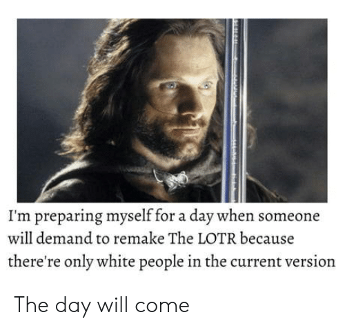 lotr: I'm preparing myself for a day when someone  will demand to remake The LOTR because  there're only white people in the current version The day will come