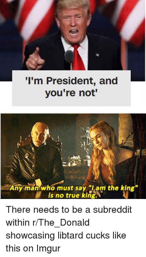 """Libtard: I'm President, and  you're not'  I.  Any man who must say am the king""""  is no true king. There needs to be a subreddit within r/The_Donald showcasing libtard cucks like this on Imgur"""