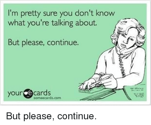Someecards Com: I'm pretty sure you don't know  what you're talking about.  But please, continue.  your e cards  someecards.com But please, continue.