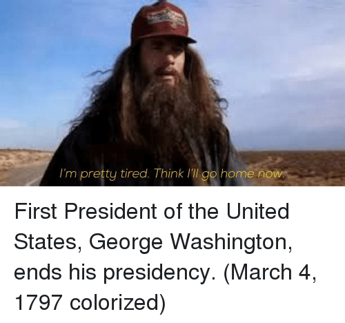 Presidency: I'm pretty tired. Think ill go home now First President of the United States, George Washington, ends his presidency. (March 4, 1797 colorized)
