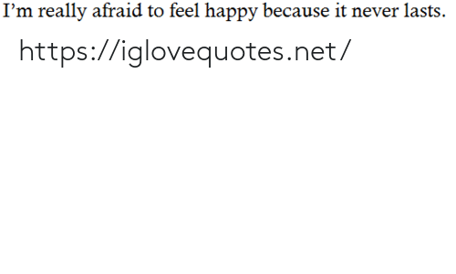 Im Really: I'm really afraid to feel happy because it never lasts. https://iglovequotes.net/