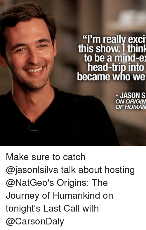 """Excition: """"I'm really excit  this show ithink  to be a mind-ex  head-trip into  became who we  JASON S  ON ORIGIN  OF HUMAN Make sure to catch @jasonlsilva talk about hosting @NatGeo's Origins: The Journey of Humankind on tonight's Last Call with @CarsonDaly"""