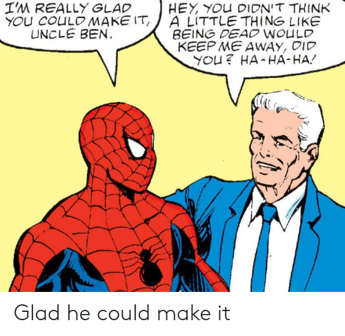 ha-ha-ha: I'M REALLY GLAD  YOU COULOMAKE IT  UNCLE BEN.  HEY YOU DIDN'T THINK  A LITTLE THING LIKE  BEING DEAO WOULD  KEEP ME AWAY, DID  YOU? HA HA-HA Glad he could make it