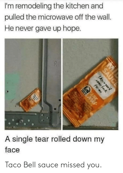 For Me: I'm remodeling the kitchen and  pulled the microwave off the wall.  He never gave up hope.  A single tear rolled down my  face  SAUCE  Iknen you'd  COme fack  for me  LIVE  MAS Taco Bell sauce missed you.