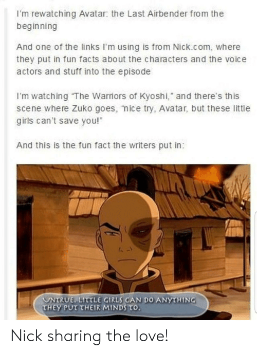 "girls can: I'm rewatching Avatar: the Last Airbender from the  beginning  And one of the links I'm using is from Nick.com, where  they put in fun facts about the characters and the voice  actors and stuff into the episode  I'm watching The Warriors of Kyoshi,"" and there's this  scene where Zuko goes, ""nice try, Avatar, but the se little  girls can't save you!  And this is the fun fact the writers put in:  UNTRUE LITTLE GIRLS CAN DO ANYTHING  THEY PUT THEIR MINDS TO. Nick sharing the love!"