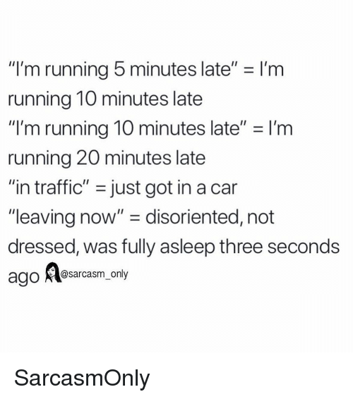 """disoriented: """"I'm running 5 minutes late"""" - I'm  running 10 minutes late  """"I'm running 10 minutes late"""" I'm  running 20 minutes late  """"in traffic"""" -just got in a can  """"leaving now"""" - disoriented, not  dressed, was fully asleep three seconds  @sarcasm only SarcasmOnly"""