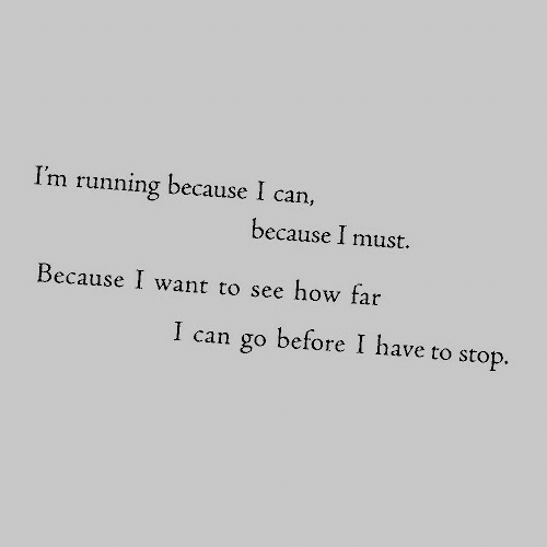 How Far: I'm running because I can,  because I must.  Because I want to see how far  I can go before I have to stop.