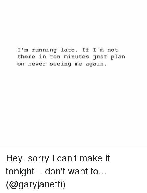 Running Late: I'm running late. If I'm not  there in ten minutes just plan  on never seeing me again Hey, sorry I can't make it tonight! I don't want to... (@garyjanetti)