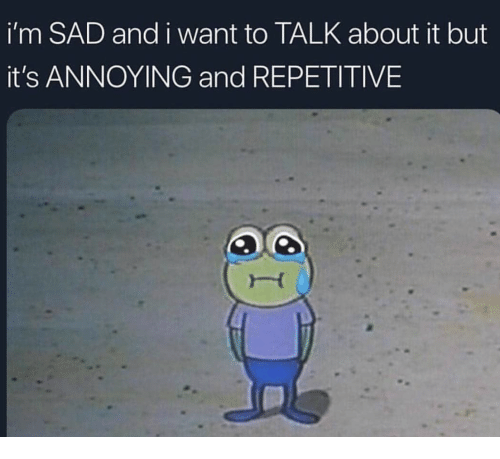 Sad, Annoying, and I Want To: i'm SAD and i want to TALK about it but  it's ANNOYING and REPETITIVE