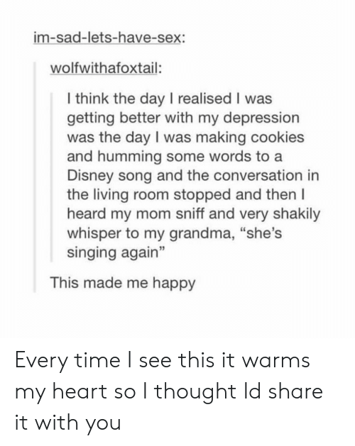 "Cookies, Disney, and Grandma: im-sad-lets-have-sex:  wolfwithafoxtail:  l think the day I realised I was  getting better with my depression  was the day I was making cookies  and humming some words to a  Disney song and the conversation in  the living room stopped and then l  heard my mom sniff and very shakily  whisper to my grandma, ""she's  singing again""  3  This made me happy Every time I see this it warms my heart so I thought Id share it with you"