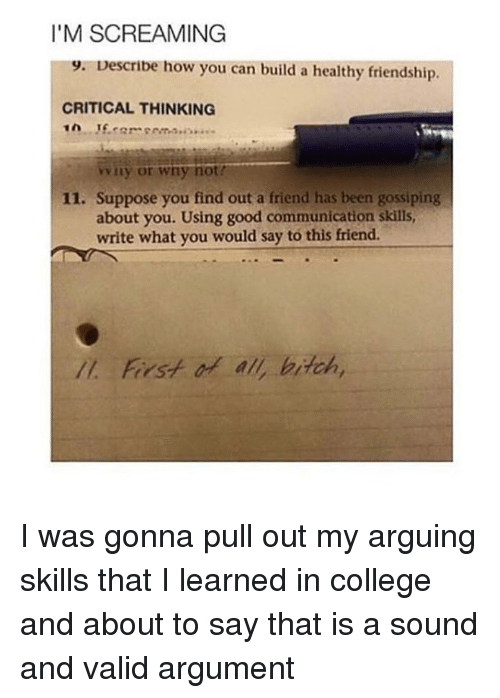 College, Good, and Girl Memes: I'M SCREAMING  9. Describe how you can build a healthy friendship.  CRITICAL THINKING  0 1.cer com.  winy or wny not  11. Suppose you find out a friend has been gossiping  about you. Using good communication skills  write what you would say to this friend.  Il. First o all, brtch, I was gonna pull out my arguing skills that I learned in college and about to say that is a sound and valid argument