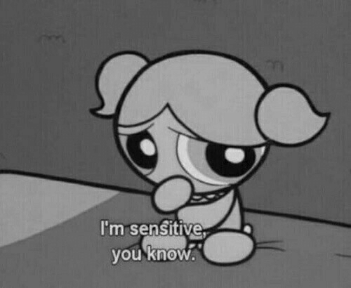 You, Sensitive, and  Know: I'm sensitive  you knoW.