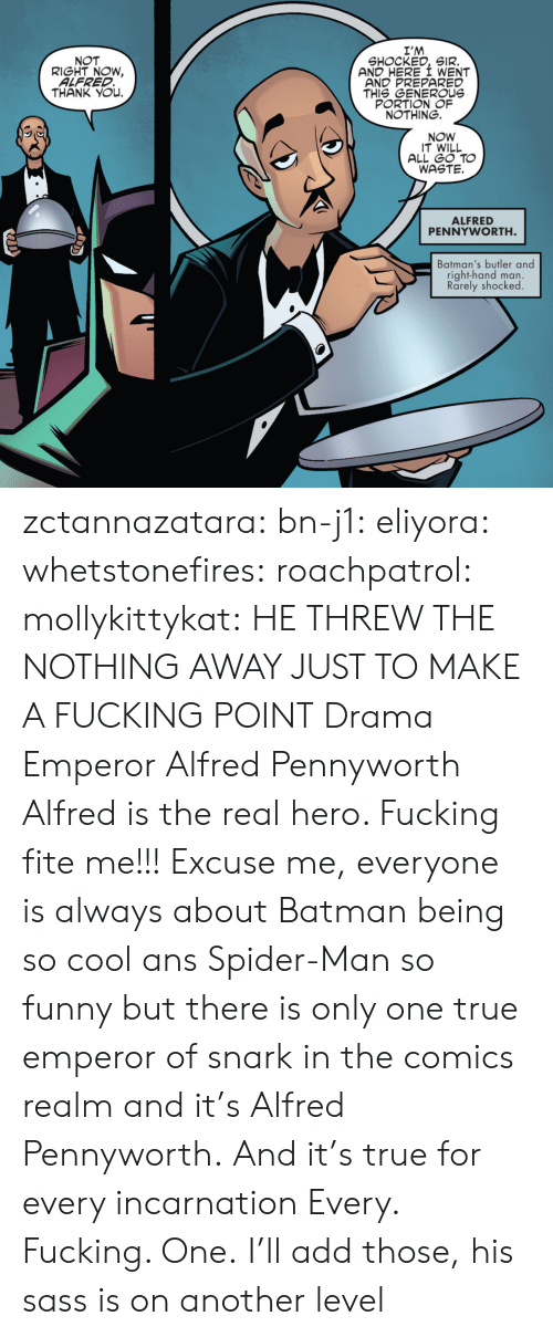 So Funny: I'M  SHOCKED, SIR.  AND HERE I WENT  AND PREPARED  THIS GENEROUs  PORTION OF  NOTHING.  NOT  RIGHT NOW,  ALFRED  THANK YOu.  NOW  IT WILL  ALL GO TO  WASTE.  ALFRED  PENNYWORTH  Batman's butler and  right-hand man.  Rarely shocked zctannazatara: bn-j1:  eliyora:  whetstonefires:  roachpatrol:  mollykittykat:    HE THREW THE NOTHING AWAY JUST TO MAKE A FUCKING POINT  Drama Emperor Alfred Pennyworth  Alfred is the real hero. Fucking fite me!!!  Excuse me, everyone is always about Batman being so cool ans Spider-Man so funny but there is only one true emperor of snark in the comics realm and it's Alfred Pennyworth. And it's true for every incarnation   Every. Fucking. One.     I'll add those, his sass is on another level