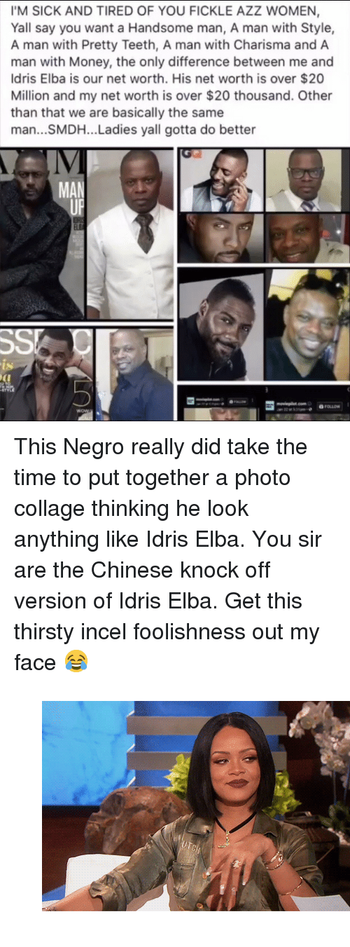 "Net Worth: IM SICK AND TIRED OF YOU FICKLE AZZ WOMEN,  Yall say you want a Handsome man, A man with Style,  A man with Pretty Teeth, A man with Charisma and A  man with Money, the only difference between me and  Idris Elba is our net worth. His net worth is over $20  Million and my net worth is over $20 thousand. Other  than that we are basically the same  man...SMDH... Ladies yall gotta do better  IV  MAN  ts <p>This Negro really did take the time to put together a photo collage thinking he look anything like Idris Elba. You sir are the Chinese knock off version of Idris Elba. Get this thirsty incel foolishness out my face 😂</p><figure class=""tmblr-full"" data-orig-width=""540"" data-orig-height=""300"" data-tumblr-attribution=""ihiphop:h2zWJCh5RkQWu9U_JOR0Gw:Zmj3ei2Ke2vii""><img src=""https://78.media.tumblr.com/6ac272d77b22f619d0ce34a653274eee/tumblr_onvj5k6eW51v1z098o1_540.gifv"" data-orig-width=""540"" data-orig-height=""300""/></figure>"