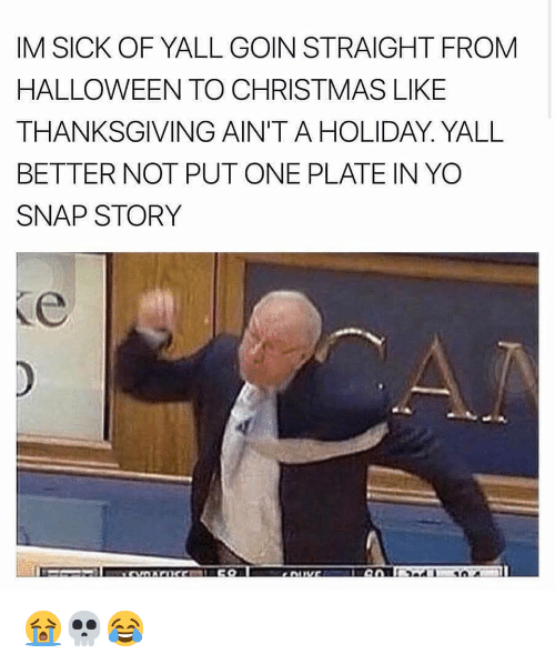 Christmas, Halloween, and Nba: IM SICK OF YALL GOIN STRAIGHT FROM  HALLOWEEN TO CHRISTMAS LIKE  THANKSGIVING AIN'T A HOLIDAY. YALL  BETTER NOT PUT ONE PLATE IN YO  SNAP STORY 😭💀😂