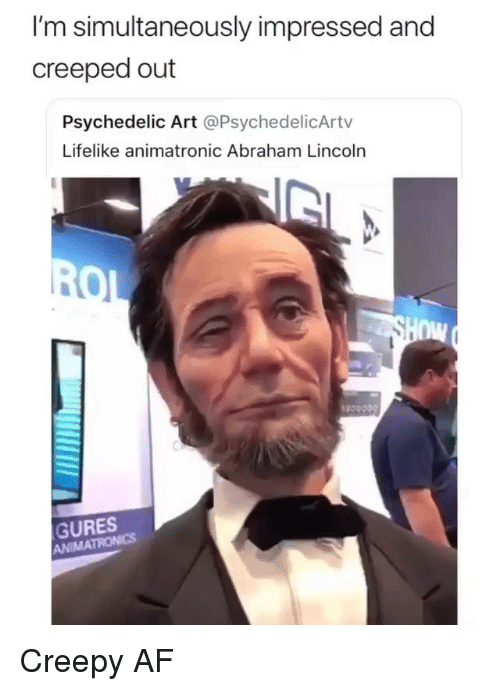 Abraham Lincoln, Af, and Creepy: I'm simultaneously impressed and  creeped out  Psychedelic Art @PsychedelicArtv  Lifelike animatronic Abraham Lincoln  nw  GURES  ANIMA Creepy AF