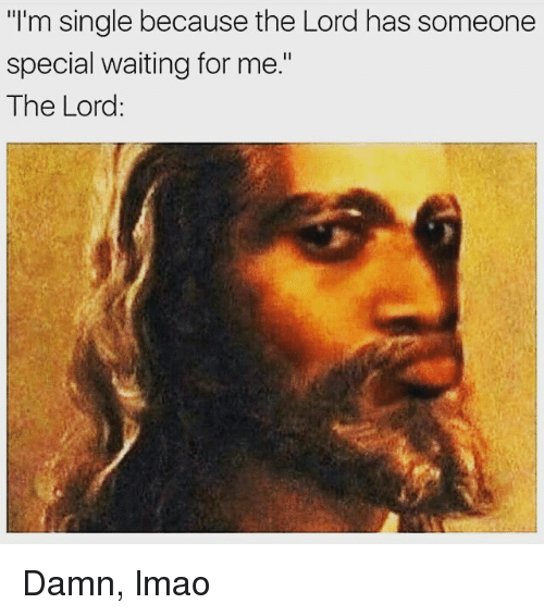 """Lmao, Memes, and Waiting...: """"I'm single because the Lord has someone  special waiting for me.""""  The Lord: Damn, lmao"""