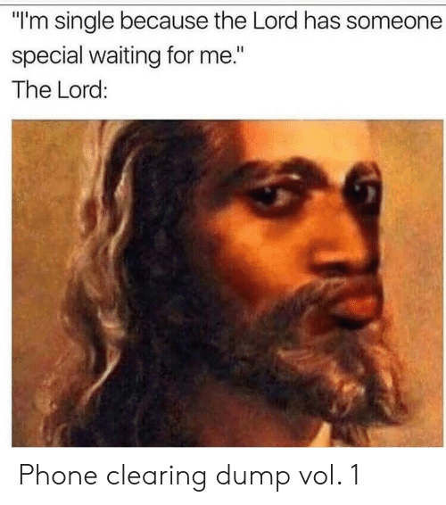 "Someone Special: ""I'm single because the Lord has someone  special waiting for me.""  The Lord: Phone clearing dump vol. 1"