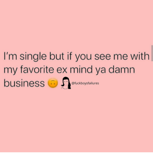 Business, Girl Memes, and Mind: I'm single but if you see me with  my favorite ex mind ya damn  business  @fuckboysfailures