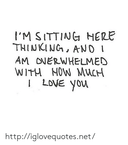 Love, Http, and Net: I'M SITTINC HERE  THINKING, AND  AM ONERWHELMED  WITM MOW MuCH  I LoVE yor http://iglovequotes.net/
