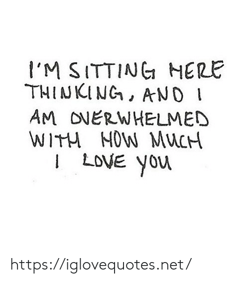 Net, You, and Now: I'M SITTING HERE  THINKING, AND I  AM ONERWHELMED  WITH NOW MUCH  ILOVE you https://iglovequotes.net/