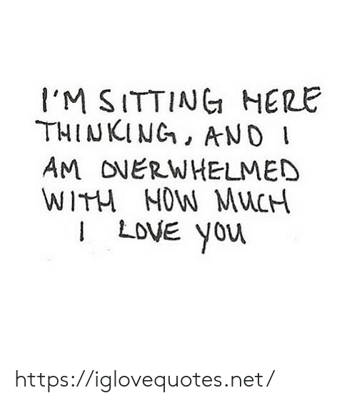 Love, I Love You, and Net: I'M SITTING HERE  THINKING, ANO  AM ONERWHELMED  WITH NOW MUCH  I LOVE You https://iglovequotes.net/