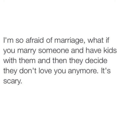 Love, Marriage, and Kids: I'm so afraid of marriage, what if  you marry someone and have kids  with them and then they decide  they don't love you anymore. It's  scary