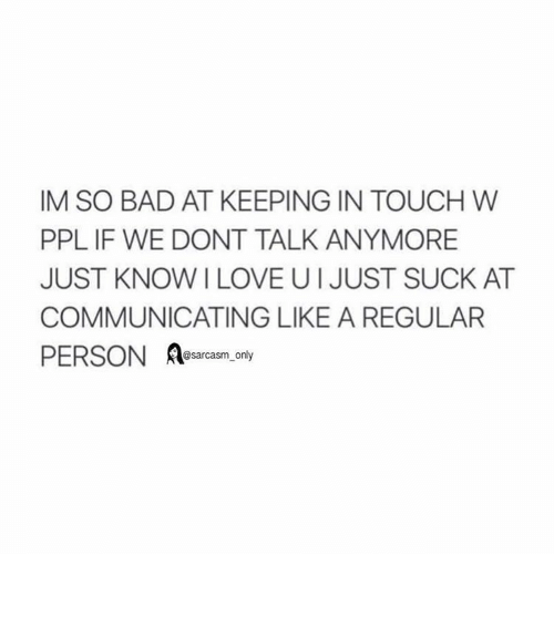 Suckes: IM SO BAD AT KEEPING IN TOUCH W  PPL IF WE DONT TALK ANYMORE  JUST KNOW LOVE UI JUST SUCK AT  COMMUNICATING LIKE A REGULAR  PERSON  @sarcasm only ⠀