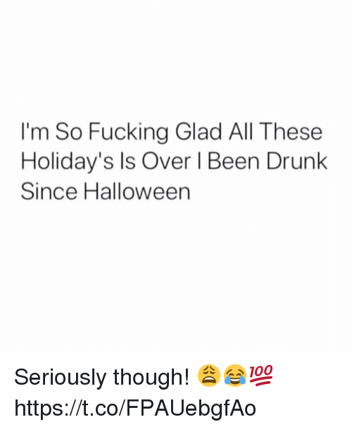 Drunk, Fucking, and Halloween: I'm So Fucking Glad All These  Holiday's Is Over I Been Drunk  Since Halloween Seriously though! 😩😂💯 https://t.co/FPAUebgfAo