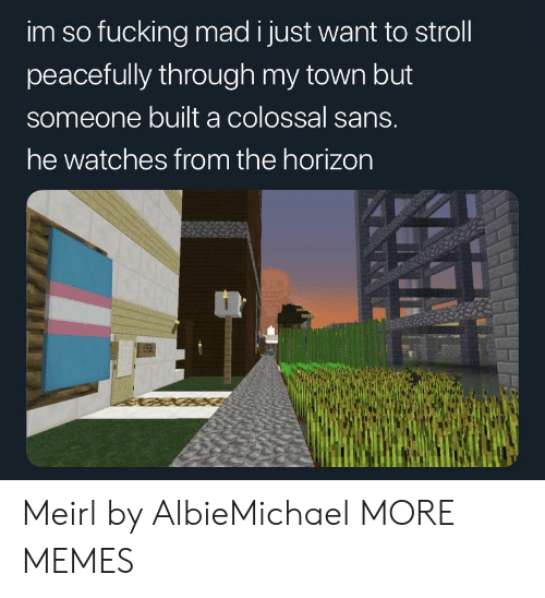 Sans: im so fucking mad i just want to stroll  peacefully through my town but  someone built a colossal sans.  he watches from the horizon Meirl by AlbieMichael MORE MEMES