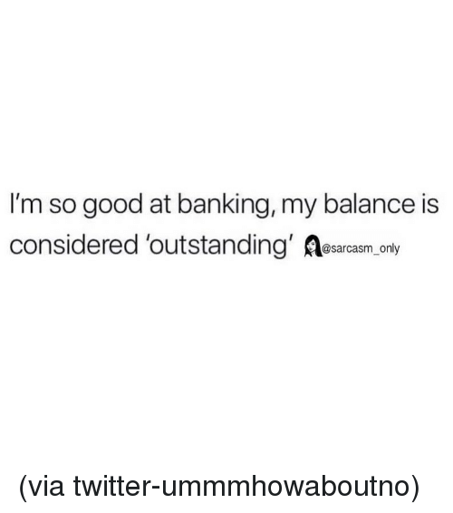 Funny, Memes, and Twitter: I'm so good at banking, my balance is  considered 'outstanding' Aesarcasm only (via twitter-ummmhowaboutno)