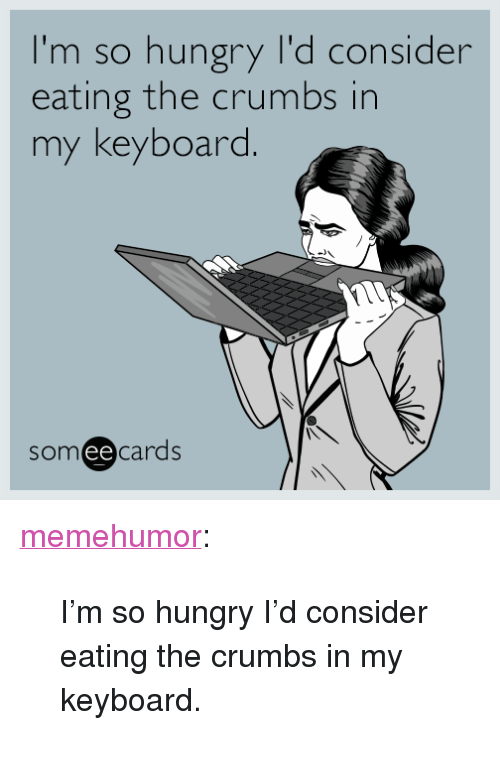 """Im So Hungry: I'm so hungry I'd consider  eating the crumbs in  my keyboard  someecards <p><a href=""""http://memehumor.net/post/159831536389/im-so-hungry-id-consider-eating-the-crumbs-in-my"""" class=""""tumblr_blog"""">memehumor</a>:</p>  <blockquote><p>I'm so hungry I'd consider eating the crumbs in my keyboard.</p></blockquote>"""