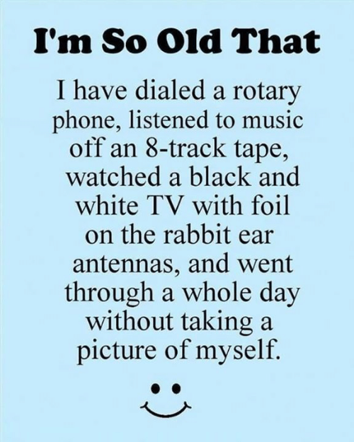 Taking A Picture: I'm So Old That  I have dialed a rotary  phone, listened to music  off an 8-track tape,  watched a black and  white TV with foil  on the rabbit ear  antennas, and went  through a whole day  without taking a  picture of myself.