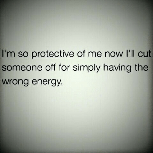 protective: I'm so protective of me now I'll cut  someone off for simply having the  wrong energy.