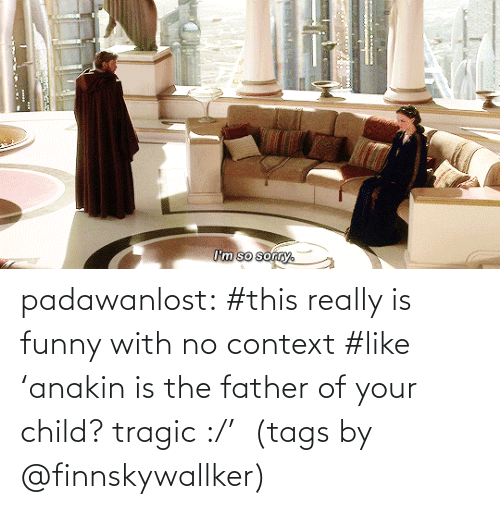 context: I'm so sorry. padawanlost: #this really is funny with no context #like 'anakin is the father of your child? tragic :/'   (tags by @finnskywallker)