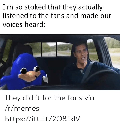 Https Ift: I'm so stoked that they actually  listened to the fans and made our  voices heard: They did it for the fans via /r/memes https://ift.tt/2O8JxIV