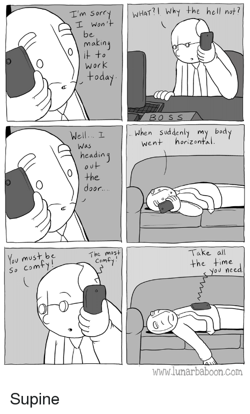 Work, I Won, and Hell: I'm Sorr  WHAT?I Why the hell nof?  I Won'+  makin  Work  +oda  Well.. I  When Sud denly my bod  went horizontal  Was  headin  0  You must be  So Comt  The mos+  Take all  the fime  Cam  oU nee  www.lunarbaboon.com Supine