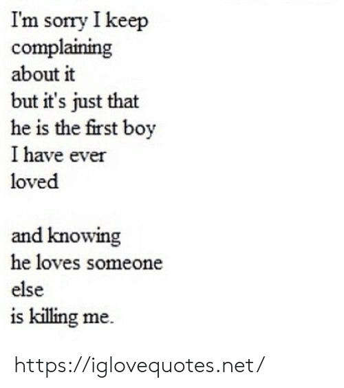 killing me: Im sorry I keep  complaining  about it  but it's just that  he is the first boy  I have ever  loved  and knowing  he loves someone  else  is killing me https://iglovequotes.net/