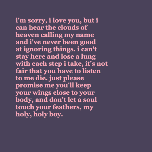 not-fair: i'm sorry, i love you, but i  can hear the clouds of  heaven calling my name  and i've never been good  at ignoring things. i can't  stay here and lose a lung  with each step i take, it's not  fair that you have to listen  to me die. just please  promise me you'll keep  your wings close to your  body, and don't let a soul  touch your feathers, my  holy, holy boy.