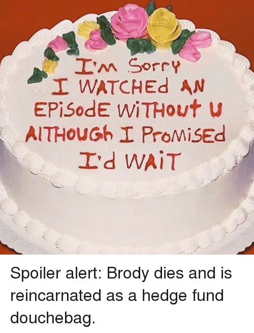 Spoiler Alerts: I'm sorry  I WATCHEd AN  Episode WiTHout  AITHOUGoh I ProMisEd  I'd WAIT Spoiler alert: Brody dies and is reincarnated as a hedge fund douchebag.