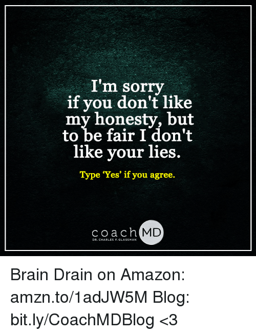 brain drain: I'm sorry  if you don't like  my honesty, but  to be fair I don't  like your lies  Type 'Yes' if you agree.  coach MD  DR. CHARLES F. GLASSMAN Brain Drain on Amazon: amzn.to/1adJW5M Blog: bit.ly/CoachMDBlog  <3