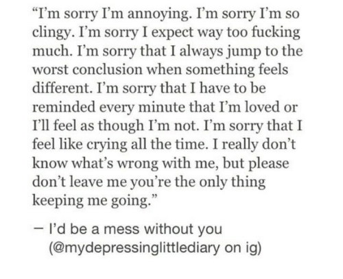 """Im Annoying: """"I'm sorry I'm annoying. I'm sorry I'm so  clingy. I'm sorry I expect way too fucking  much. I'm sorry that I always jump to the  worst conclusion when something feels  different. I'm sorry that I have to be  reminded every minute that I'm loved or  I'll feel as though I'm not. I'm sorry that I  feel like crying all the time. I really don't  know what's wrong with me, but please  don't leave me you're the only thing  keeping me going.  I'd be a mess without you  (@mydepressinglittlediary on ig)"""