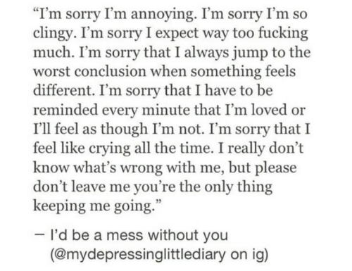 "As Though: ""I'm sorry I'm annoying. I'm sorry I'm so  clingy. I'm sorry I expect way too fucking  much. I'm sorry that I always jump to the  worst conclusion when something feels  different. I'm sorry that I have to be  reminded every minute that I'm loved or  I'll feel as though I'm not. I'm sorry that I  feel like crying all the time. I really don't  know what's wrong with me, but please  don't leave me you're the only thing  keeping me going.  I'd be a mess without you  (@mydepressinglittlediary on ig)"