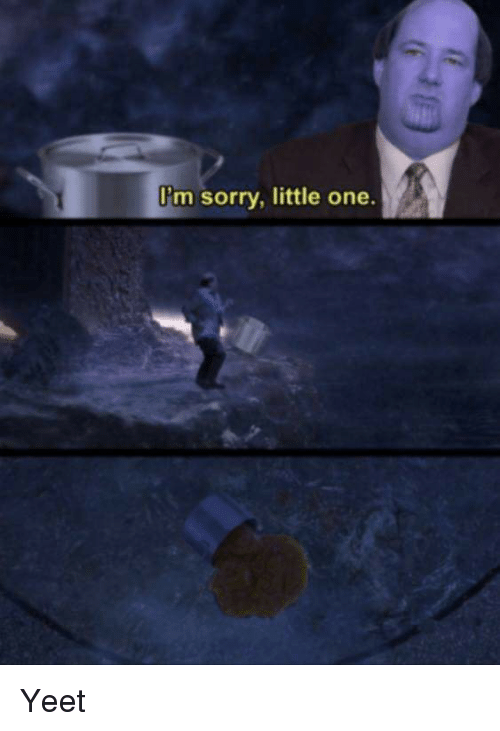 Sorry, One, and Im Sorry: I'm sorry, little one.