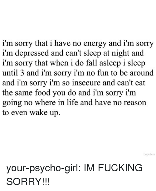 No Fun: i'm sorry that i have no energy and i'm sorry  i'm depressed and can't sleep at night and  i'm sorry that when i do fall asleep i sleep  until 3 and i'm sorry i'm no fun to be around  and i'm sorry i'm so insecure and can't eat  the same food you do and i'm sorry i'm  going no where in life and have no reason  to even wake up.  hopelxss your-psycho-girl: IM FUCKING SORRY!!!