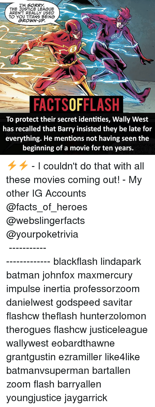 inertia: I'M SORRY.  THE JUSTICE LEAGUE  AREN'T REALLY USED  TO YOU TITANS BEING  GROWN-UP.  FACTSOFFLASH  To protect their secret identities, Wally West  has recalled that Barry insisted they be late for  everything. He mentions not having seen the  beginning of a movie for ten years. ⚡️⚡️ - I couldn't do that with all these movies coming out! - My other IG Accounts @facts_of_heroes @webslingerfacts @yourpoketrivia ⠀⠀⠀⠀⠀⠀⠀⠀⠀⠀⠀⠀⠀⠀⠀⠀⠀⠀⠀⠀⠀⠀⠀⠀⠀⠀⠀⠀⠀⠀⠀⠀⠀⠀ ⠀⠀------------------------ blackflash lindapark batman johnfox maxmercury impulse inertia professorzoom danielwest godspeed savitar flashcw theflash hunterzolomon therogues flashcw justiceleague wallywest eobardthawne grantgustin ezramiller like4like batmanvsuperman bartallen zoom flash barryallen youngjustice jaygarrick