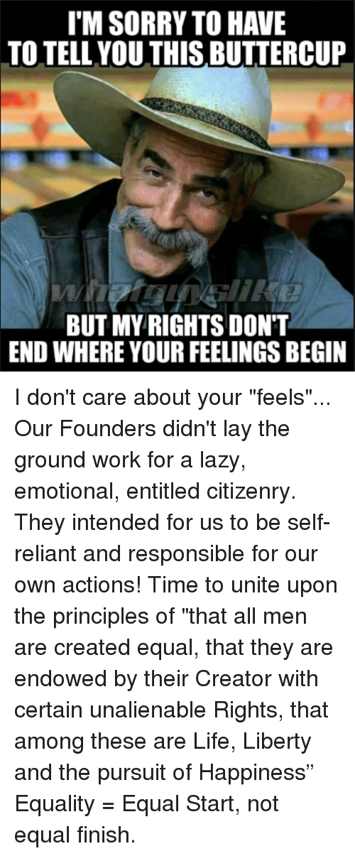 """Lazy, Life, and Memes: I'M SORRY TO HAVE  TO TELL.YOU THIS BUTTERCUP  BUT MY RIGHTS DONT  END WHERE YOUR FEELINGS BEGIN I don't care about your """"feels""""... Our Founders didn't lay the ground work for a lazy, emotional, entitled citizenry. They intended for us to be self-reliant and responsible for our own actions! Time to unite upon the principles of """"that all men are created equal, that they are endowed by their Creator with certain unalienable Rights, that among these are Life, Liberty and the pursuit of Happiness"""" Equality = Equal Start, not equal finish."""
