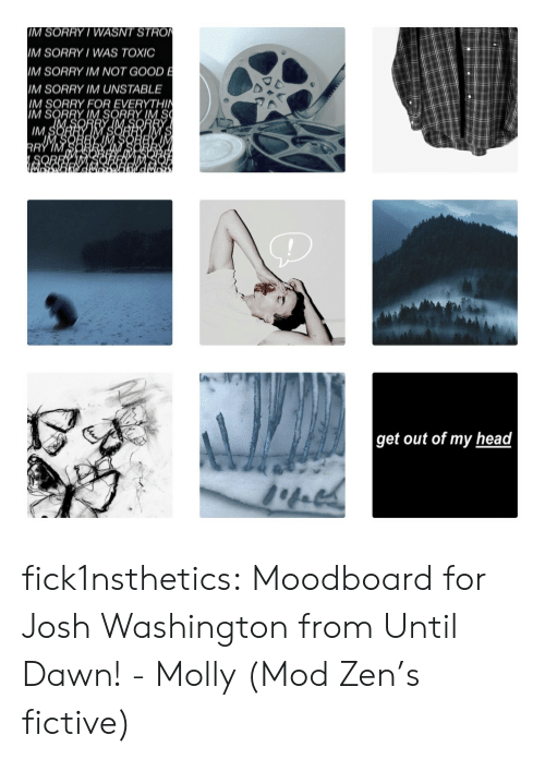 zen: IM SORRY/ WASNT STRO  IM SORRY WAS TOXIC  IM SORRY IM NOT GOOD E  M SORRY IM UNSTABLE  IM SORRY FOR EVERYTHIN  IM SORRY IM SORRY IM S  IM S  RRY IM  get out of my head fick1nsthetics:  Moodboard for Josh Washington from Until Dawn!- Molly (Mod Zen's fictive)
