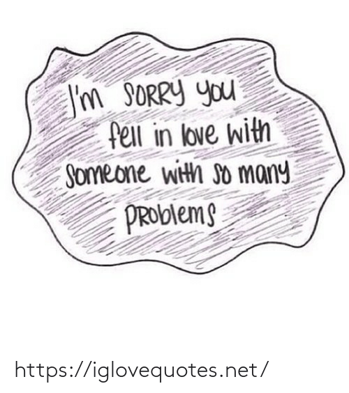problems: I'm SORRY you  fell in love with  Someone with so many  PROblems https://iglovequotes.net/